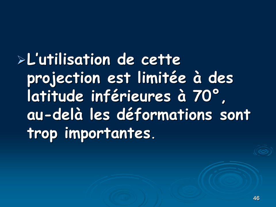 46 Lutilisation de cette projection est limitée à des latitude inférieures à 70°, au-delà les déformations sont trop importantes. Lutilisation de cett