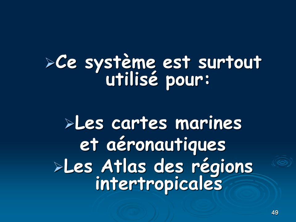 49 Ce système est surtout utilisé pour: Ce système est surtout utilisé pour: Les cartes marines Les cartes marines et aéronautiques Les Atlas des régions intertropicales Les Atlas des régions intertropicales