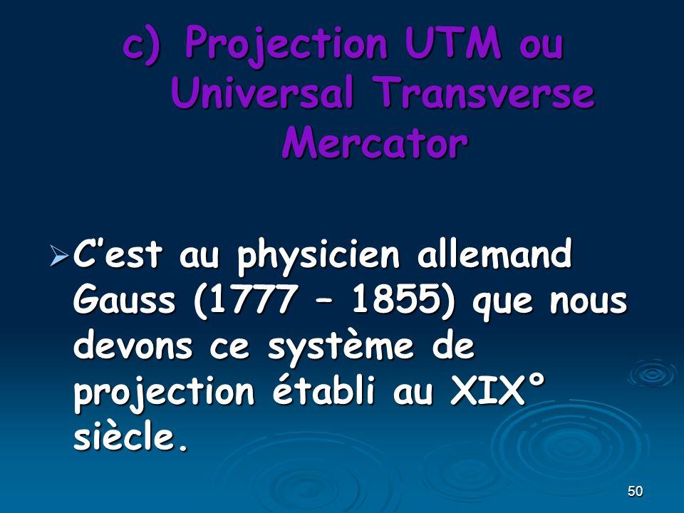 50 c)Projection UTM ou Universal Transverse Mercator Cest au physicien allemand Gauss (1777 – 1855) que nous devons ce système de projection établi au