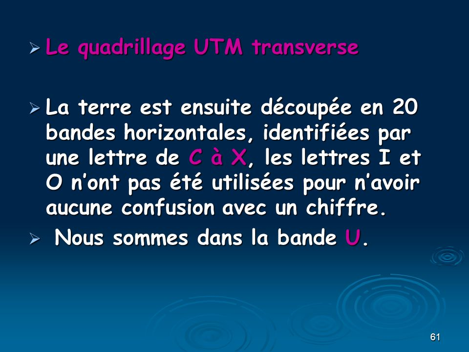 61 Le quadrillage UTM transverse Le quadrillage UTM transverse La terre est ensuite découpée en 20 bandes horizontales, identifiées par une lettre de C à X, les lettres I et O nont pas été utilisées pour navoir aucune confusion avec un chiffre.