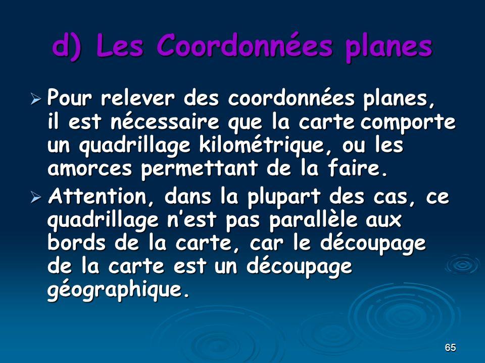65 d)Les Coordonnées planes Pour relever des coordonnées planes, il est nécessaire que la carte comporte un quadrillage kilométrique, ou les amorces permettant de la faire.