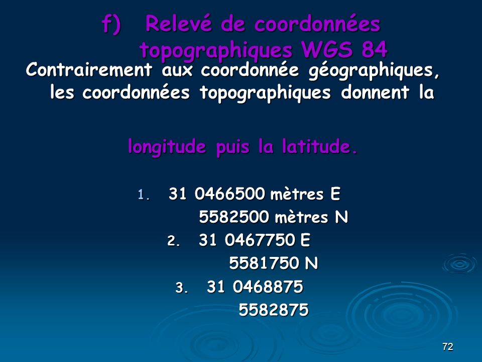 72 f)Relevé de coordonnées topographiques WGS 84 Contrairement aux coordonnée géographiques, les coordonnées topographiques donnent la longitude puis la latitude.