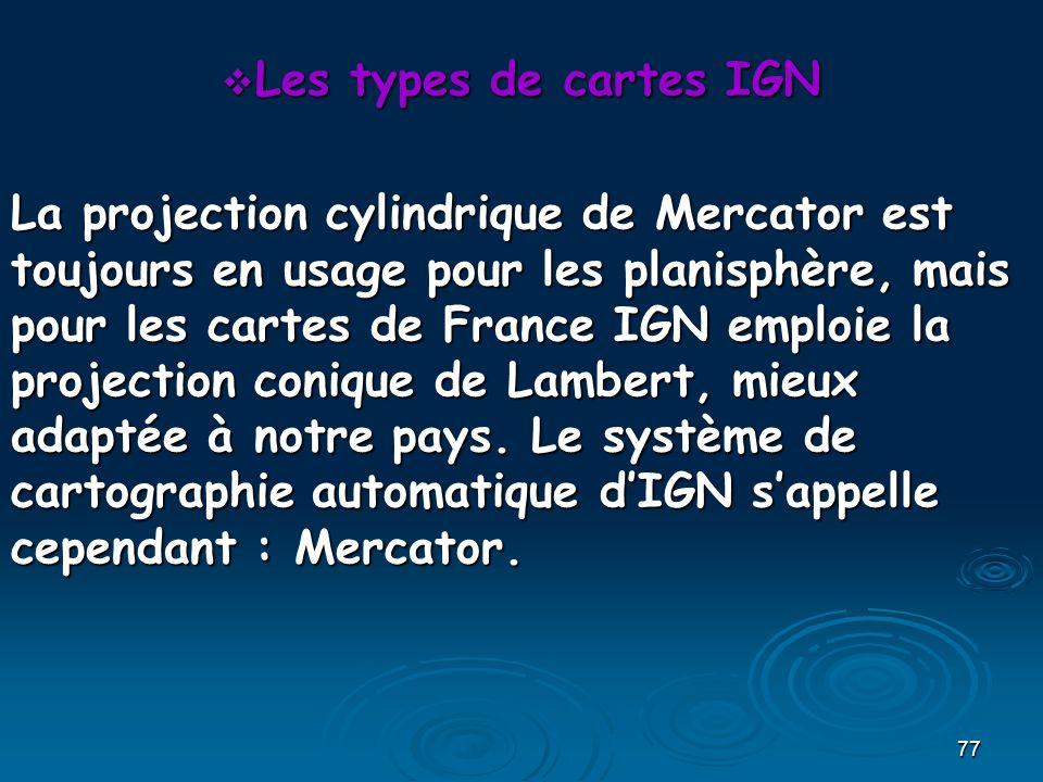 77 Les types de cartes IGN Les types de cartes IGN La projection cylindrique de Mercator est toujours en usage pour les planisphère, mais pour les cartes de France IGN emploie la projection conique de Lambert, mieux adaptée à notre pays.