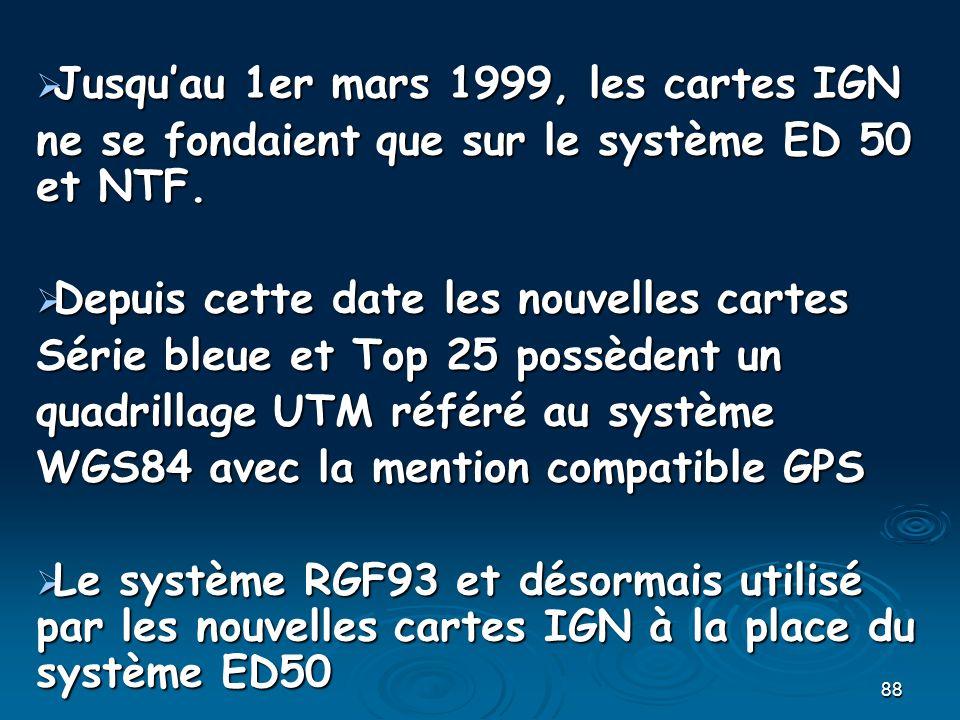 88 Jusquau 1er mars 1999, les cartes IGN Jusquau 1er mars 1999, les cartes IGN ne se fondaient que sur le système ED 50 et NTF. Depuis cette date les