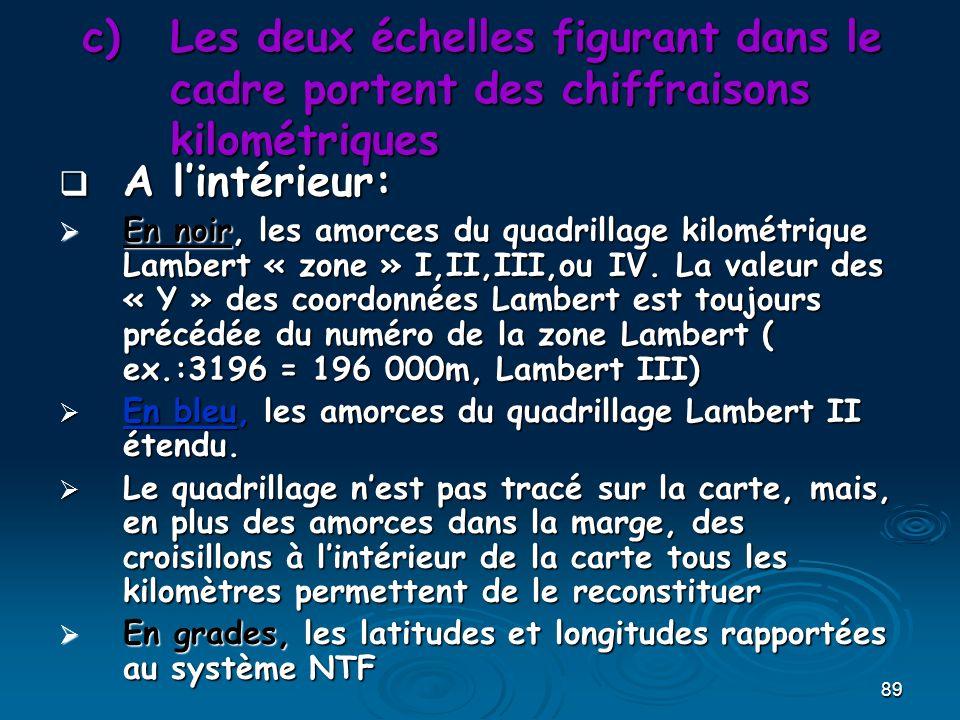 89 c)Les deux échelles figurant dans le cadre portent des chiffraisons kilométriques A lintérieur: A lintérieur: En noir, les amorces du quadrillage kilométrique Lambert « zone » I,II,III,ou IV.