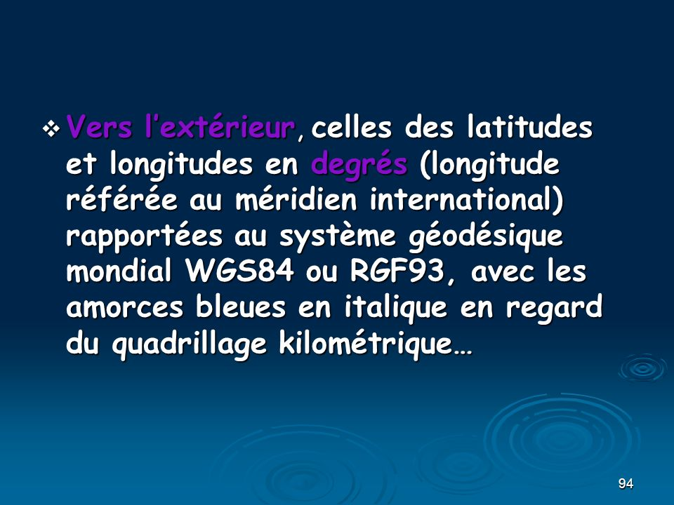 94 Vers lextérieur, celles des latitudes et longitudes en degrés (longitude référée au méridien international) rapportées au système géodésique mondial WGS84 ou RGF93, avec les amorces bleues en italique en regard du quadrillage kilométrique… Vers lextérieur, celles des latitudes et longitudes en degrés (longitude référée au méridien international) rapportées au système géodésique mondial WGS84 ou RGF93, avec les amorces bleues en italique en regard du quadrillage kilométrique…