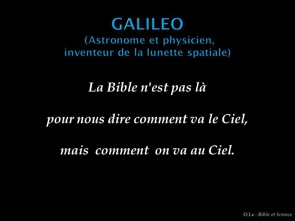 La Bible n'est pas là pour nous dire comment va le Ciel, mais comment on va au Ciel. O.Le - Bible et Science