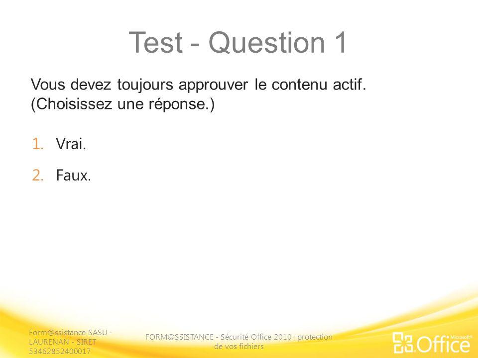 Test - Question 1 Vous devez toujours approuver le contenu actif. (Choisissez une réponse.) FORM@SSISTANCE - Sécurité Office 2010 : protection de vos