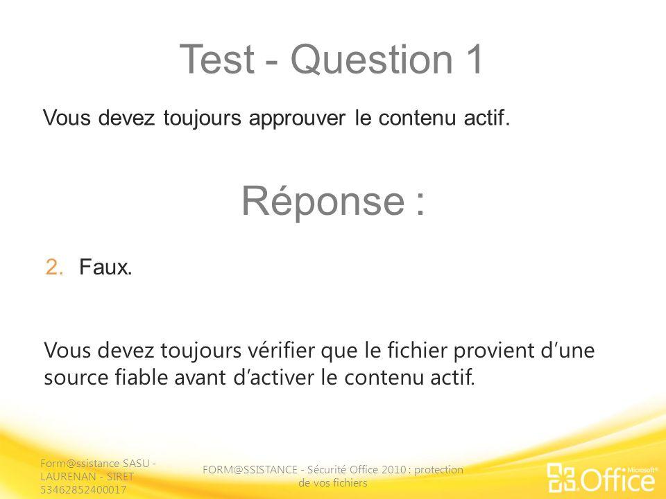 Test - Question 1 FORM@SSISTANCE - Sécurité Office 2010 : protection de vos fichiers Vous devez toujours vérifier que le fichier provient dune source