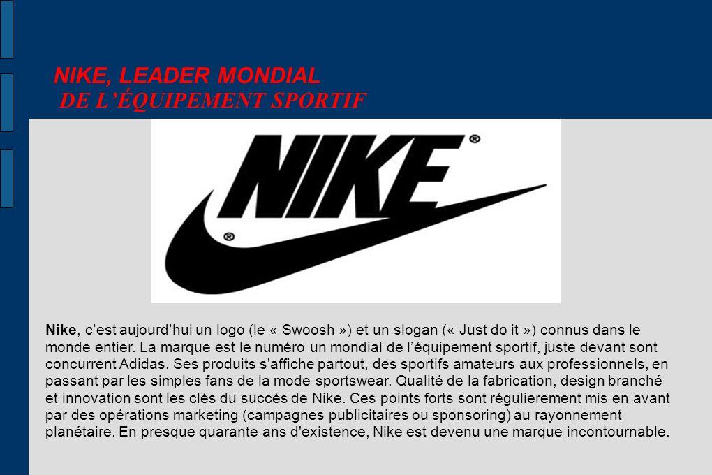 NIKE, LEADER MONDIAL DE LÉQUIPEMENT SPORTIF Nike, cest aujourdhui un logo (le « Swoosh ») et un slogan (« Just do it ») connus dans le monde entier. L