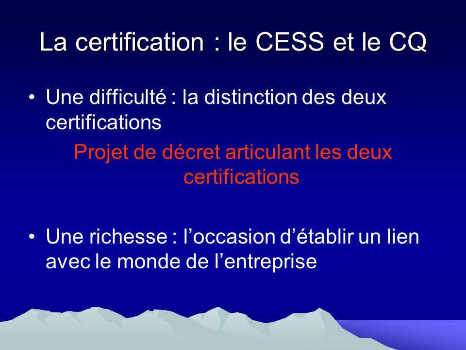 La certification : le CESS et le CQ Une difficulté : la distinction des deux certifications Projet de décret articulant les deux certifications Une ri