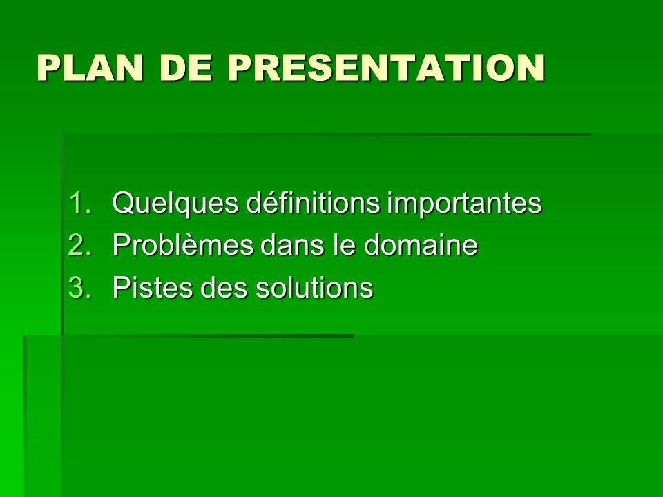 PLAN DE PRESENTATION 1.Quelques définitions importantes 2.Problèmes dans le domaine 3.Pistes des solutions