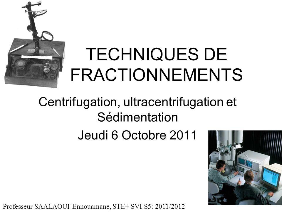 TECHNIQUES DE FRACTIONNEMENTS Centrifugation, ultracentrifugation et Sédimentation Jeudi 6 Octobre 2011 Professeur SAALAOUI Ennouamane, STE+ SVI S5: 2011/2012