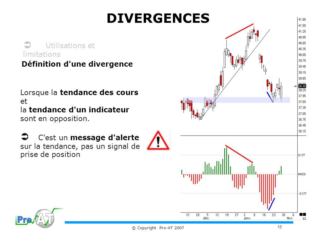 13 © Copyright Pro-AT 2007 DIVERGENCES Définition d une divergence Lorsque la tendance des cours et la tendance d un indicateur sont en opposition.