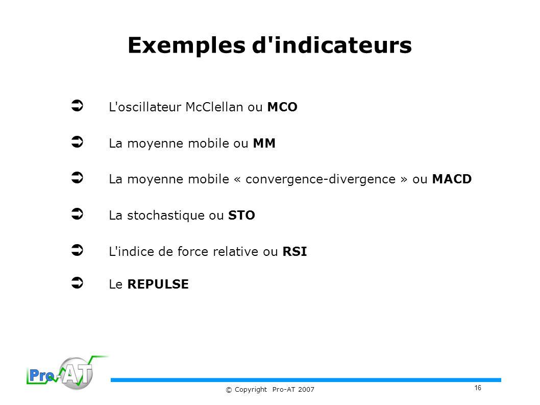 16 © Copyright Pro-AT 2007 Exemples d indicateurs L oscillateur McClellan ou MCO La moyenne mobile ou MM La moyenne mobile « convergence-divergence » ou MACD La stochastique ou STO L indice de force relative ou RSI Le REPULSE