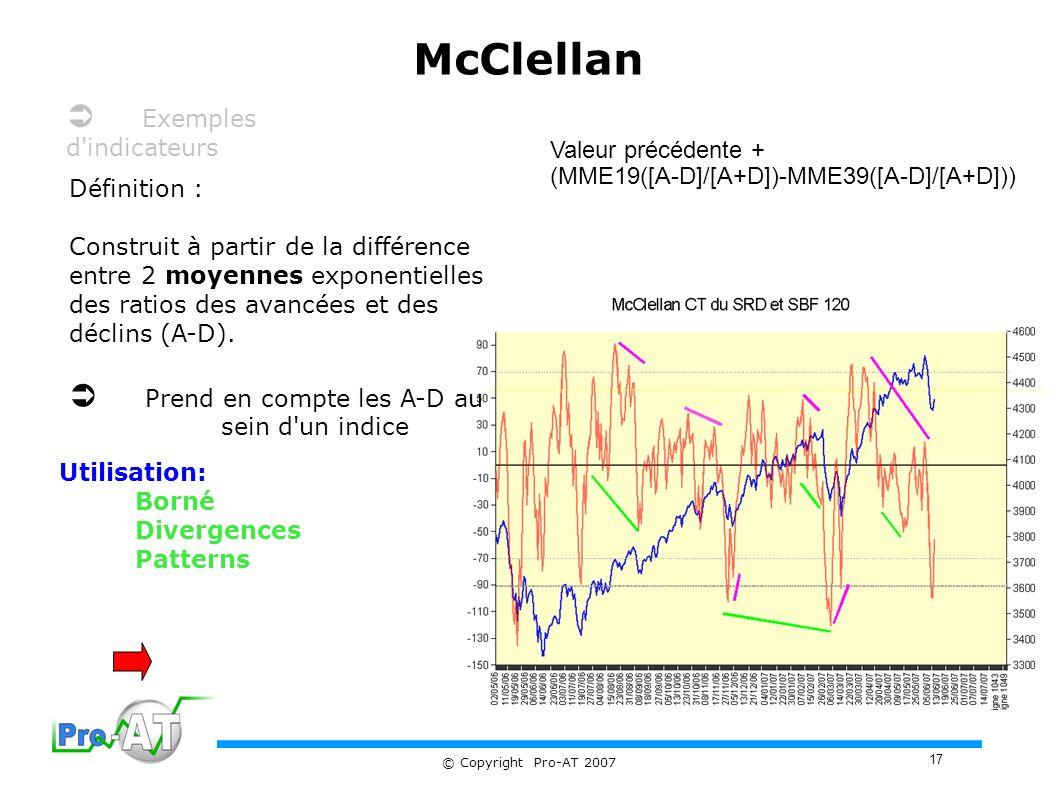 17 © Copyright Pro-AT 2007 McClellan Définition : Construit à partir de la différence entre 2 moyennes exponentielles des ratios des avancées et des déclins (A-D).