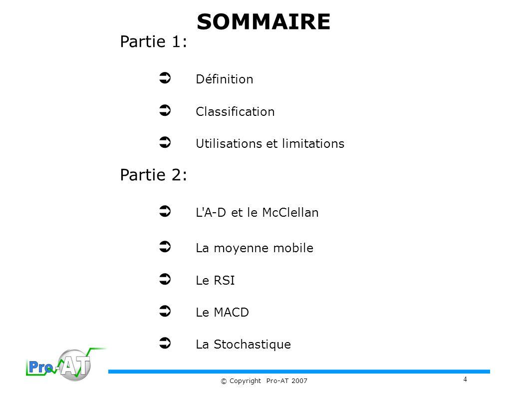 4 © Copyright Pro-AT 2007 SOMMAIRE Partie 1: Définition Classification Utilisations et limitations Partie 2: L A-D et le McClellan La moyenne mobile Le RSI Le MACD La Stochastique