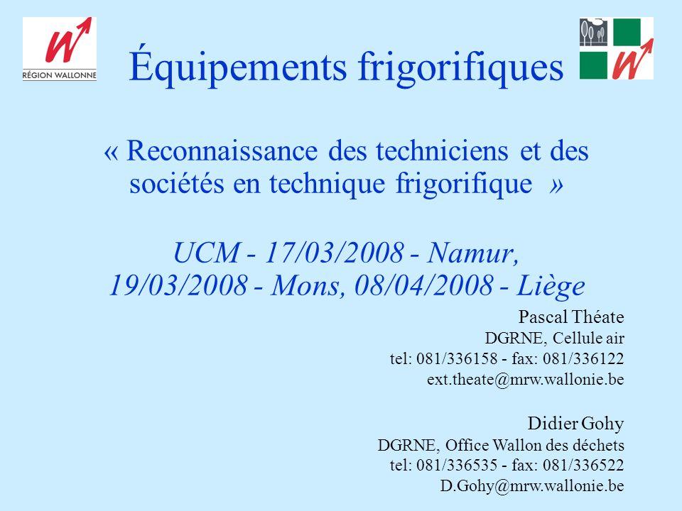 Équipements frigorifiques « Reconnaissance des techniciens et des sociétés en technique frigorifique » UCM - 17/03/2008 - Namur, 19/03/2008 - Mons, 08/04/2008 - Liège Pascal Théate DGRNE, Cellule air tel: 081/336158 - fax: 081/336122 ext.theate@mrw.wallonie.be Didier Gohy DGRNE, Office Wallon des déchets tel: 081/336535 - fax: 081/336522 D.Gohy@mrw.wallonie.be