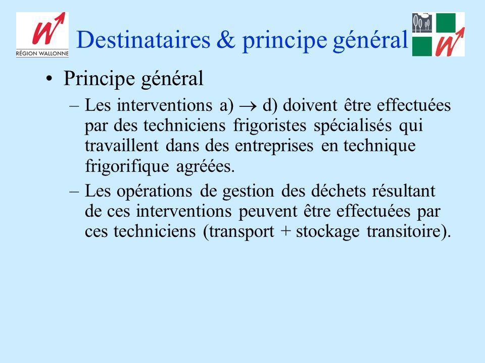 Destinataires & principe général Principe général –Les interventions a) d) doivent être effectuées par des techniciens frigoristes spécialisés qui travaillent dans des entreprises en technique frigorifique agréées.