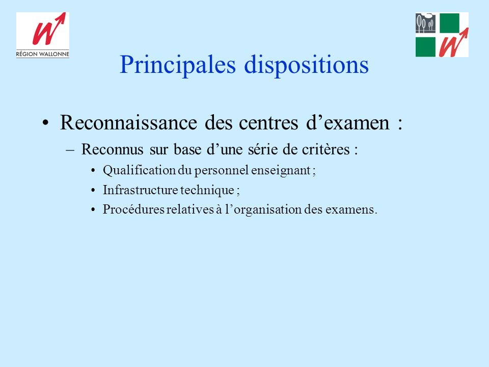 Principales dispositions Reconnaissance des centres dexamen : –Reconnus sur base dune série de critères : Qualification du personnel enseignant ; Infrastructure technique ; Procédures relatives à lorganisation des examens.