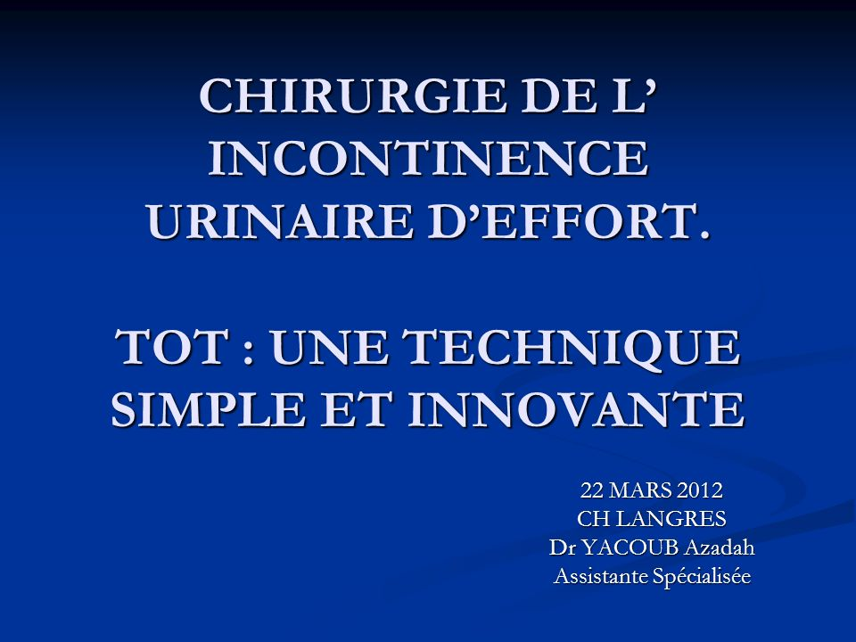 CHIRURGIE DE L INCONTINENCE URINAIRE DEFFORT. TOT : UNE TECHNIQUE SIMPLE ET INNOVANTE 22 MARS 2012 CH LANGRES Dr YACOUB Azadah Assistante Spécialisée