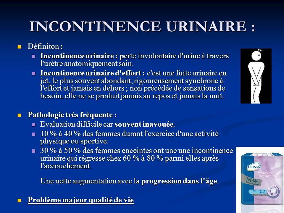 INCONTINENCE URINAIRE : Définiton : Définiton : Incontinence urinaire : perte involontaire d'urine à travers l'urètre anatomiquement sain. Incontinenc