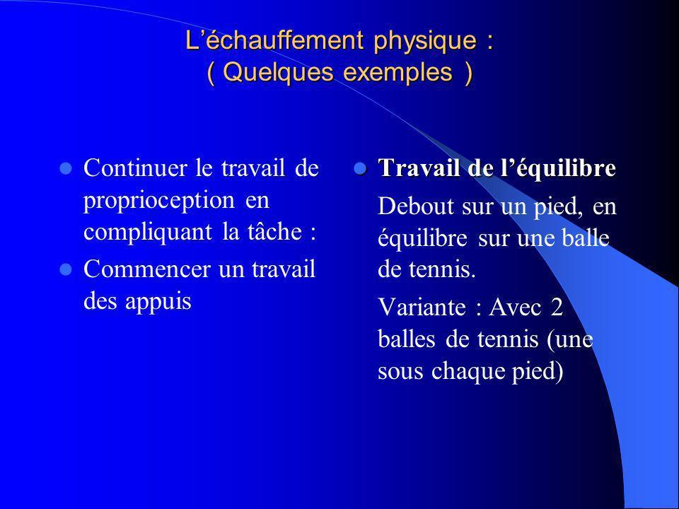 Léchauffement physique : ( Quelques exemples ) Continuer le travail de proprioception en compliquant la tâche : Commencer un travail des appuis Travai