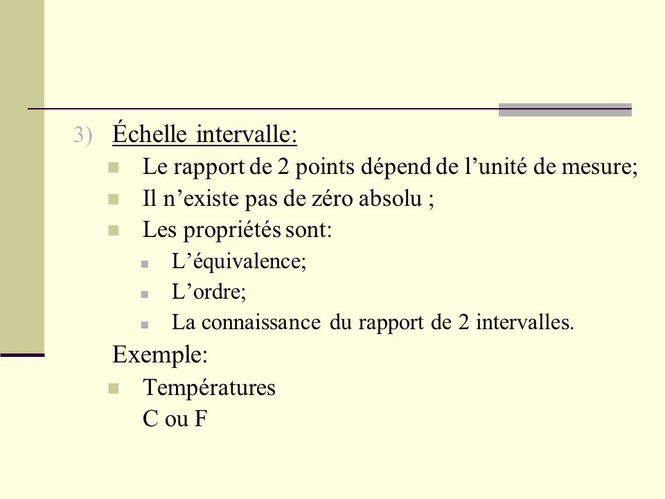 3) Échelle intervalle: Le rapport de 2 points dépend de lunité de mesure; Il nexiste pas de zéro absolu ; Les propriétés sont: Léquivalence; Lordre; L
