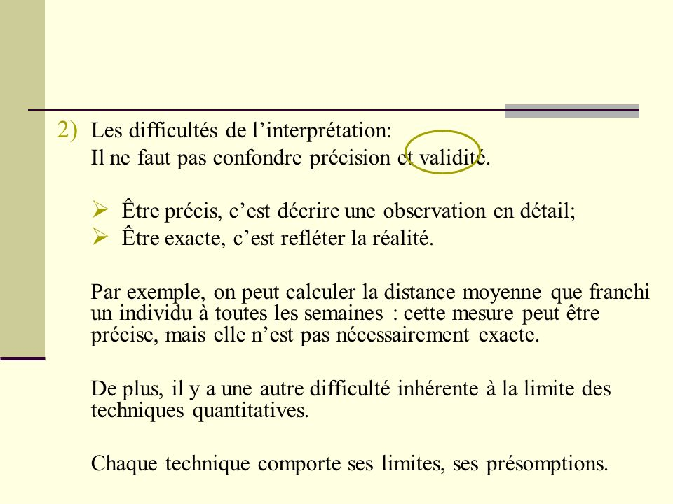 2) Les difficultés de linterprétation: Il ne faut pas confondre précision et validité. Être précis, cest décrire une observation en détail; Être exact