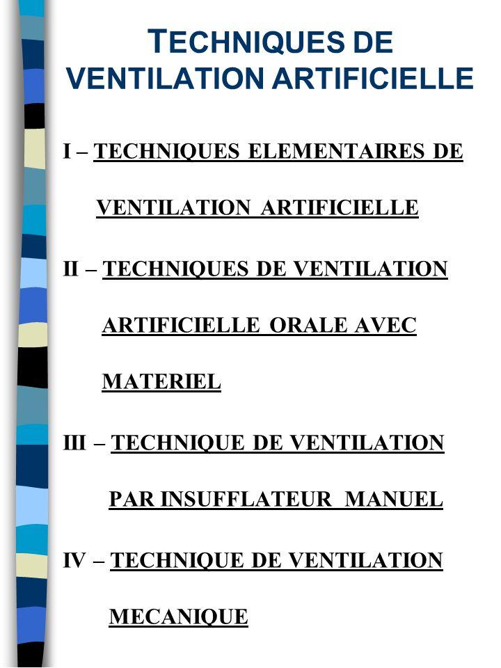 T ECHNIQUES DE VENTILATION ARTIFICIELLE I – TECHNIQUES ELEMENTAIRES DE VENTILATION ARTIFICIELLE II – TECHNIQUES DE VENTILATION ARTIFICIELLE ORALE AVEC