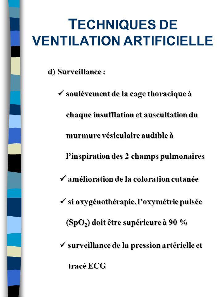 T ECHNIQUES DE VENTILATION ARTIFICIELLE d) Surveillance : soulèvement de la cage thoracique à chaque insufflation et auscultation du murmure vésiculai