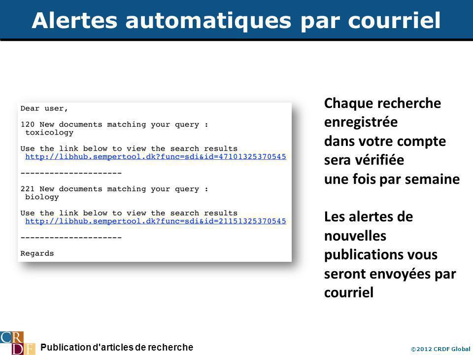 Publication d articles de recherche ©2012 CRDF Global Alertes automatiques par courriel Chaque recherche enregistrée dans votre compte sera vérifiée une fois par semaine Les alertes de nouvelles publications vous seront envoyées par courriel