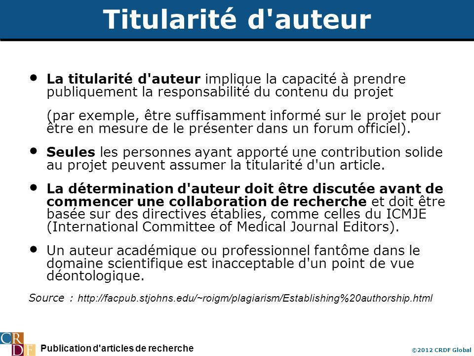 Publication d articles de recherche ©2012 CRDF Global Titularité d auteur La titularité d auteur implique la capacité à prendre publiquement la responsabilité du contenu du projet (par exemple, être suffisamment informé sur le projet pour être en mesure de le présenter dans un forum officiel).
