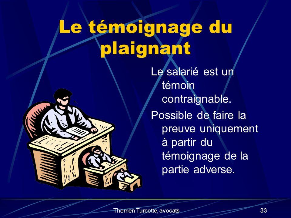 Therrien Turcotte, avocats33 Le témoignage du plaignant Le salarié est un témoin contraignable. Possible de faire la preuve uniquement à partir du tém
