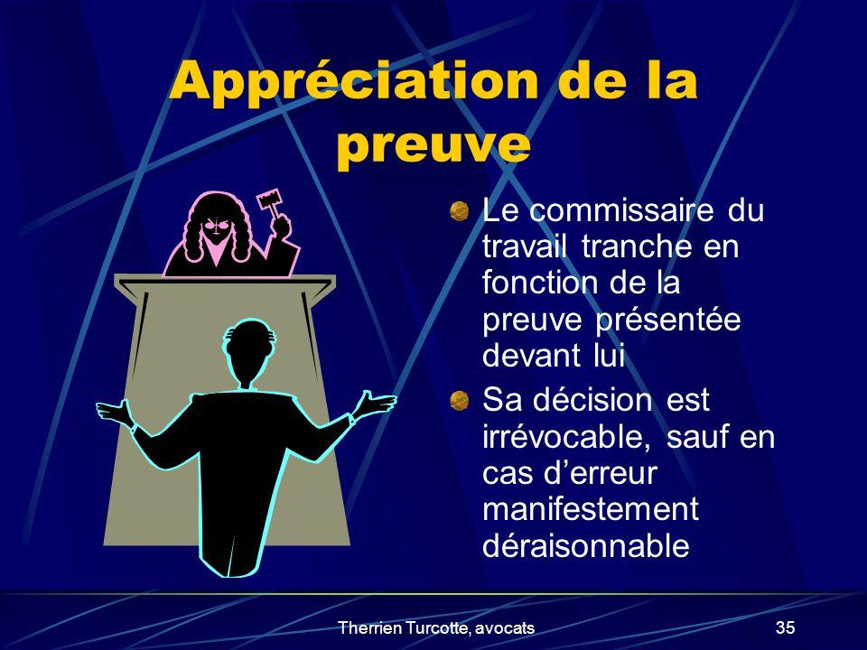 Therrien Turcotte, avocats35 Appréciation de la preuve Le commissaire du travail tranche en fonction de la preuve présentée devant lui Sa décision est