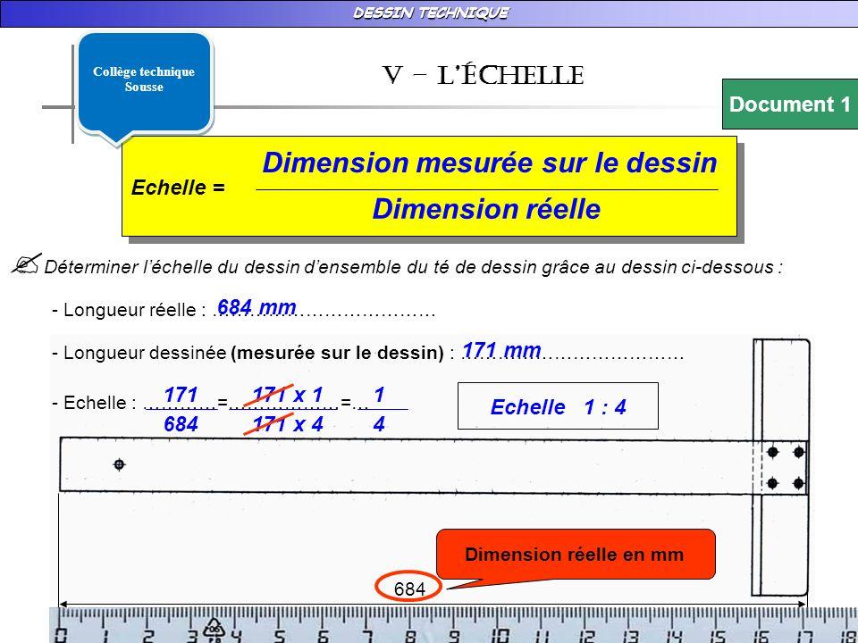 DESSIN TECHNIQUE 684 v – LÉchelle Echelle = Dimension mesurée sur le dessin Dimension réelle Déterminer léchelle du dessin densemble du té de dessin grâce au dessin ci-dessous : - Longueur réelle : ……………………………… - Longueur dessinée (mesurée sur le dessin) : ……………………………… - Echelle : …………=………………=… Dimension réelle en mm 684 mm 171 mm 171 684 171 x 1 171 x 4 1 4 Echelle 1 : 4 Document 1 Collège technique Sousse Collège technique Sousse