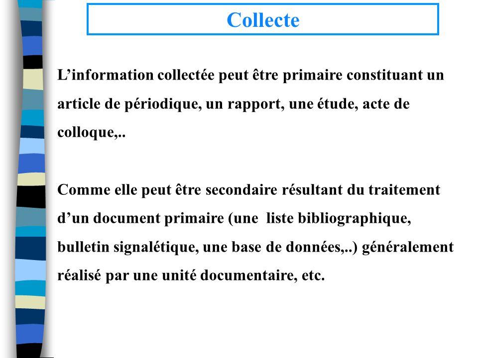 Collecte Linformation collectée peut être primaire constituant un article de périodique, un rapport, une étude, acte de colloque,.. Comme elle peut êt
