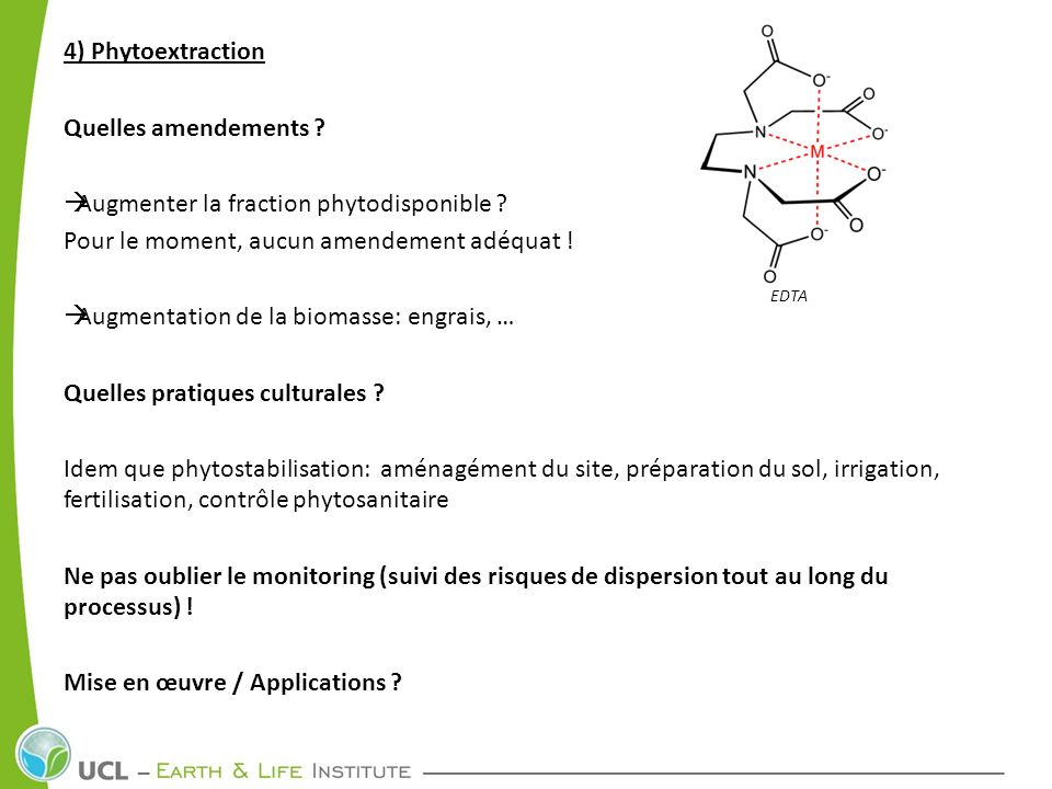 4) Phytoextraction Quelles amendements ? Augmenter la fraction phytodisponible ? Pour le moment, aucun amendement adéquat ! Augmentation de la biomass