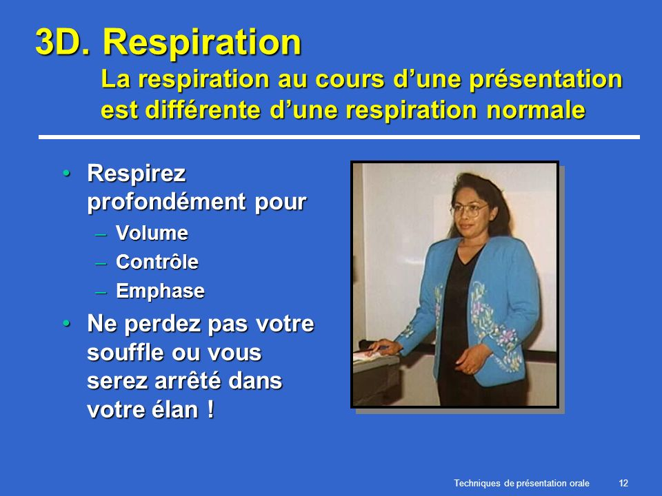 Techniques de présentation orale12 3D. Respiration La respiration au cours dune présentation est différente dune respiration normale Respirez profondé