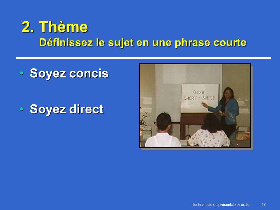 Techniques de présentation orale18 2. Thème Définissez le sujet en une phrase courte Soyez concisSoyez concis Soyez directSoyez direct