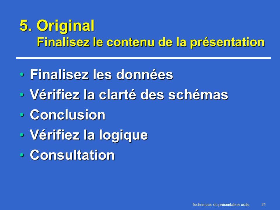 Techniques de présentation orale21 5. Original Finalisez le contenu de la présentation Finalisez les donnéesFinalisez les données Vérifiez la clarté d