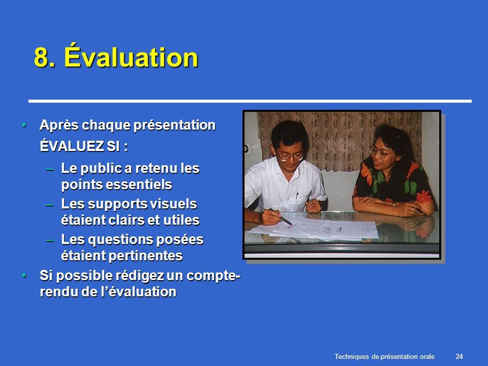 Techniques de présentation orale24 8. Évaluation Après chaque présentation ÉVALUEZ SI :Après chaque présentation ÉVALUEZ SI : –Le public a retenu les