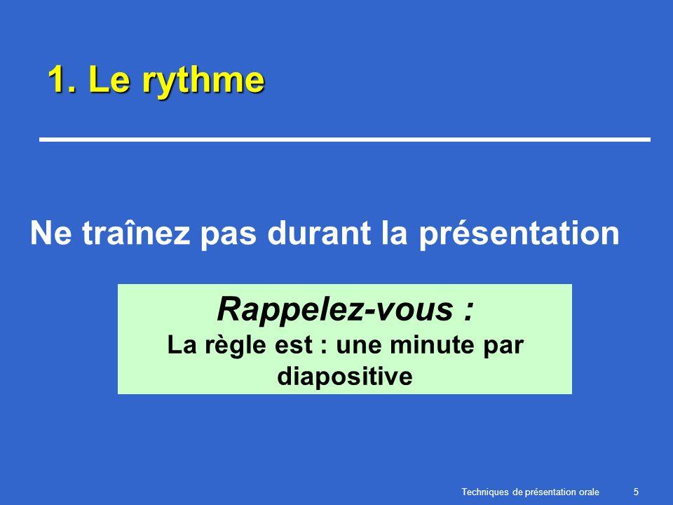 Techniques de présentation orale5 1. Le rythme Ne traînez pas durant la présentation Rappelez-vous : La règle est : une minute par diapositive