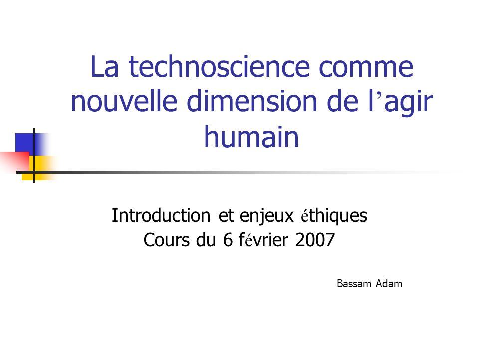 La technoscience comme nouvelle dimension de l agir humain Introduction et enjeux é thiques Cours du 6 f é vrier 2007 Bassam Adam