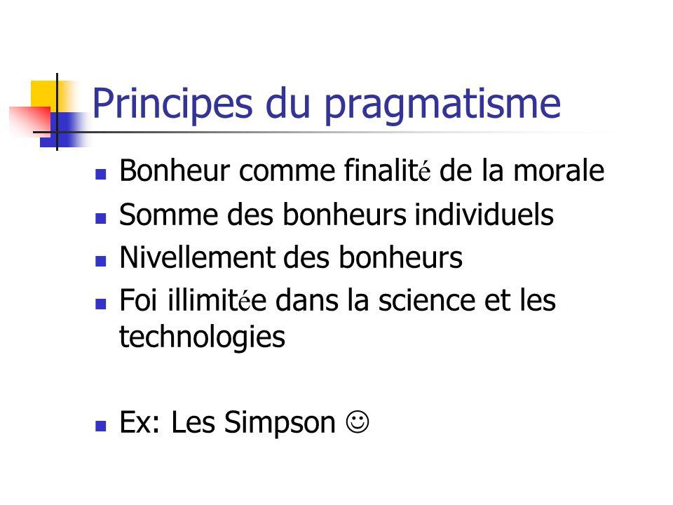 Principes du pragmatisme Bonheur comme finalit é de la morale Somme des bonheurs individuels Nivellement des bonheurs Foi illimit é e dans la science et les technologies Ex: Les Simpson