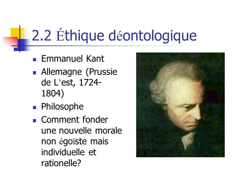 2.2 É thique d é ontologique Emmanuel Kant Allemagne (Prussie de L est, 1724- 1804) Philosophe Comment fonder une nouvelle morale non é go ï ste mais individuelle et rationelle?