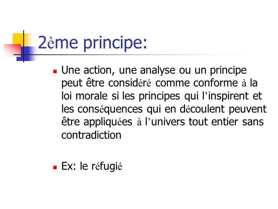 2 è me principe: Une action, une analyse ou un principe peut être consid é r é comme conforme à la loi morale si les principes qui l inspirent et les cons é quences qui en d é coulent peuvent être appliqu é es à l univers tout entier sans contradiction Ex: le r é fugi é