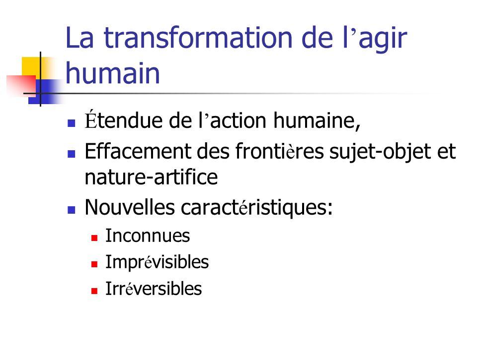 La transformation de l agir humain É tendue de l action humaine, Effacement des fronti è res sujet-objet et nature-artifice Nouvelles caract é ristiques: Inconnues Impr é visibles Irr é versibles