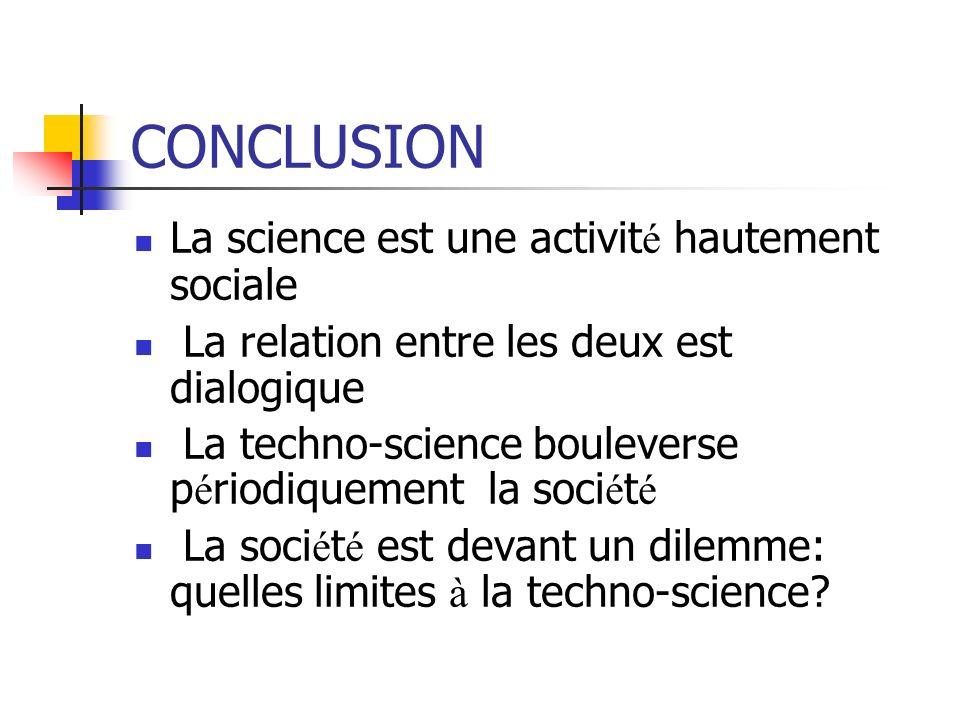 CONCLUSION La science est une activit é hautement sociale La relation entre les deux est dialogique La techno-science bouleverse p é riodiquement la soci é t é La soci é t é est devant un dilemme: quelles limites à la techno-science?