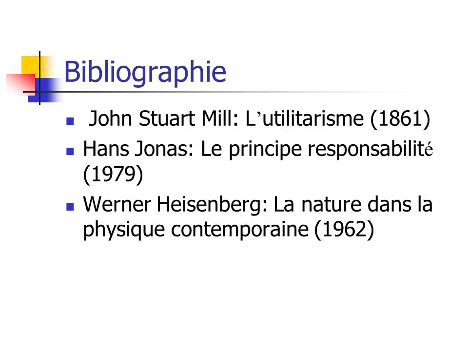 Bibliographie John Stuart Mill: L utilitarisme (1861) Hans Jonas: Le principe responsabilit é (1979) Werner Heisenberg: La nature dans la physique contemporaine (1962)